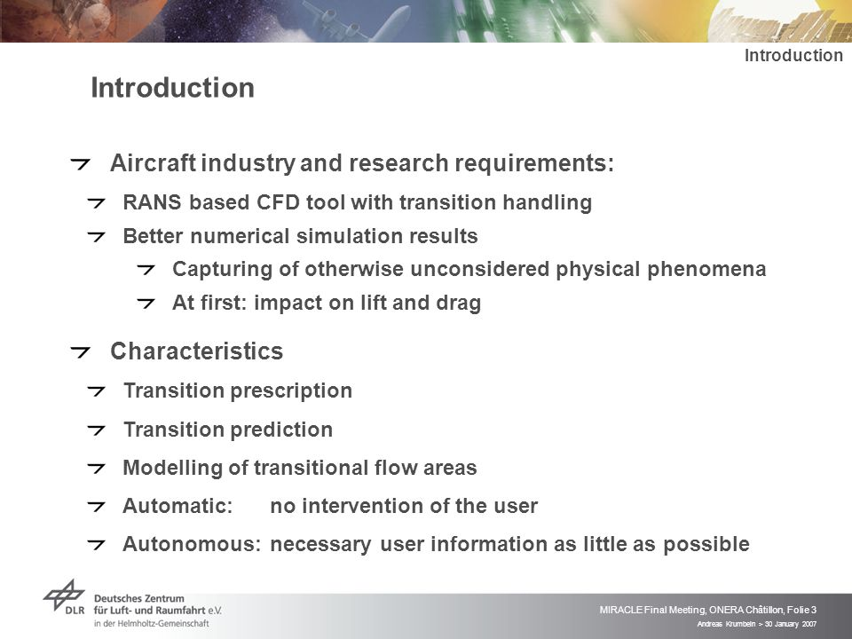 Andreas Krumbein > 30 January 2007 MIRACLE Final Meeting, ONERA Châtillon, Folie 3 Introduction Aircraft industry and research requirements: RANS based CFD tool with transition handling Better numerical simulation results Capturing of otherwise unconsidered physical phenomena At first: impact on lift and drag Characteristics Transition prescription Transition prediction Modelling of transitional flow areas Automatic:no intervention of the user Autonomous:necessary user information as little as possible