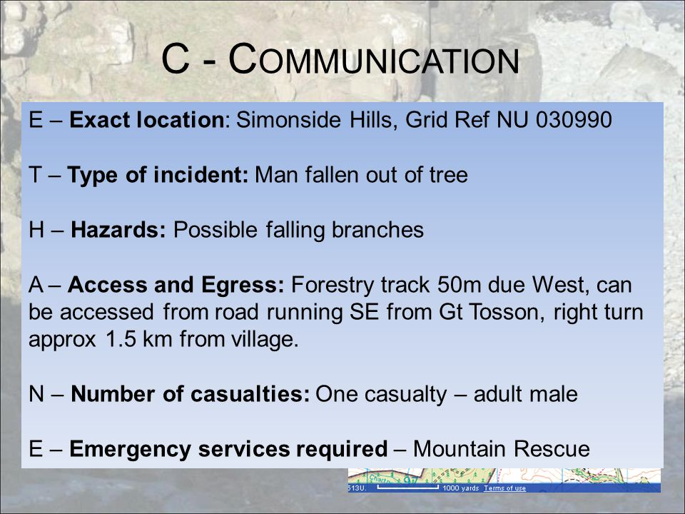 C - C OMMUNICATION E – Exact location: Simonside Hills, Grid Ref NU 030990 T – Type of incident: Man fallen out of tree H – Hazards: Possible falling branches A – Access and Egress: Forestry track 50m due West, can be accessed from road running SE from Gt Tosson, right turn approx 1.5 km from village.