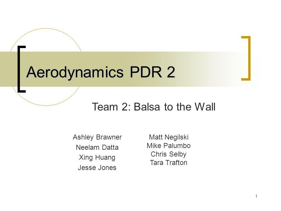 1 Aerodynamics PDR 2 Ashley Brawner Neelam Datta Xing Huang Jesse Jones Team 2: Balsa to the Wall Matt Negilski Mike Palumbo Chris Selby Tara Trafton