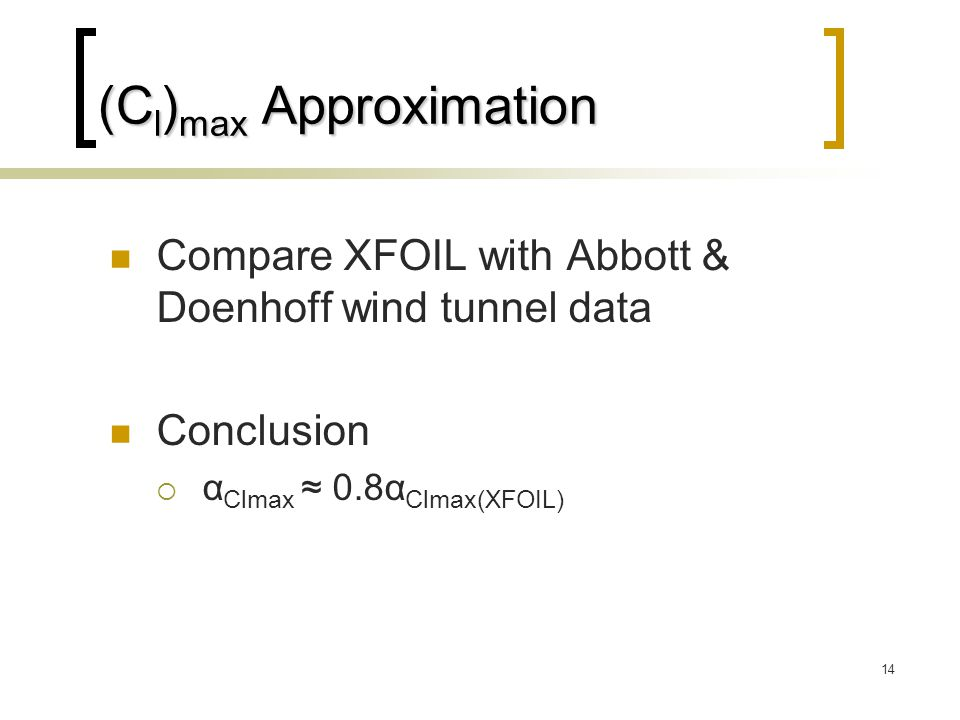14 (C l ) max Approximation Compare XFOIL with Abbott & Doenhoff wind tunnel data Conclusion  α Clmax ≈ 0.8α Clmax(XFOIL)