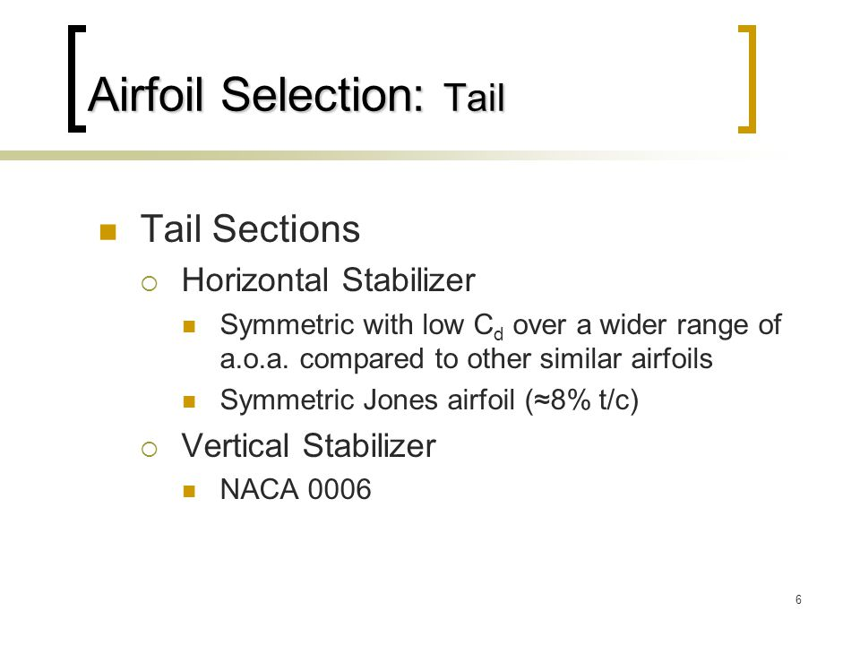6 Airfoil Selection: Tail Tail Sections  Horizontal Stabilizer Symmetric with low C d over a wider range of a.o.a.