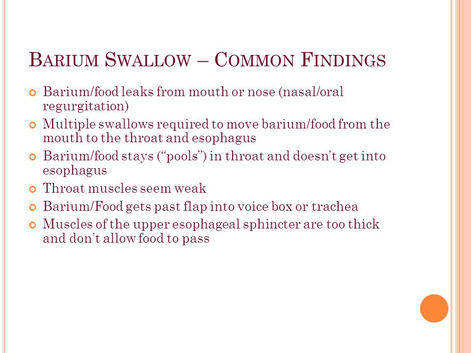 B ARIUM S WALLOW – C OMMON F INDINGS Barium/food leaks from mouth or nose (nasal/oral regurgitation) Multiple swallows required to move barium/food from the mouth to the throat and esophagus Barium/food stays ( pools ) in throat and doesn't get into esophagus Throat muscles seem weak Barium/Food gets past flap into voice box or trachea Muscles of the upper esophageal sphincter are too thick and don't allow food to pass
