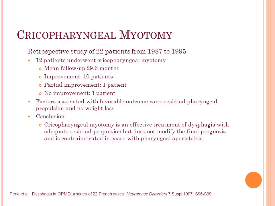 C RICOPHARYNGEAL M YOTOMY Retrospective study of 22 patients from 1987 to 1995 12 patients underwent cricopharyngeal myotomy Mean follow-up 29.6 months Improvement: 10 patients Partial improvement: 1 patient No improvement: 1 patient Factors associated with favorable outcome were residual pharyngeal propulsion and no weight loss Conclusion: Cricopharyngeal myotomy is an effective treatment of dysphagia with adequate residual propulsion but does not modify the final prognosis and is contraindicated in cases with pharyngeal aperistalsis Perie et al.