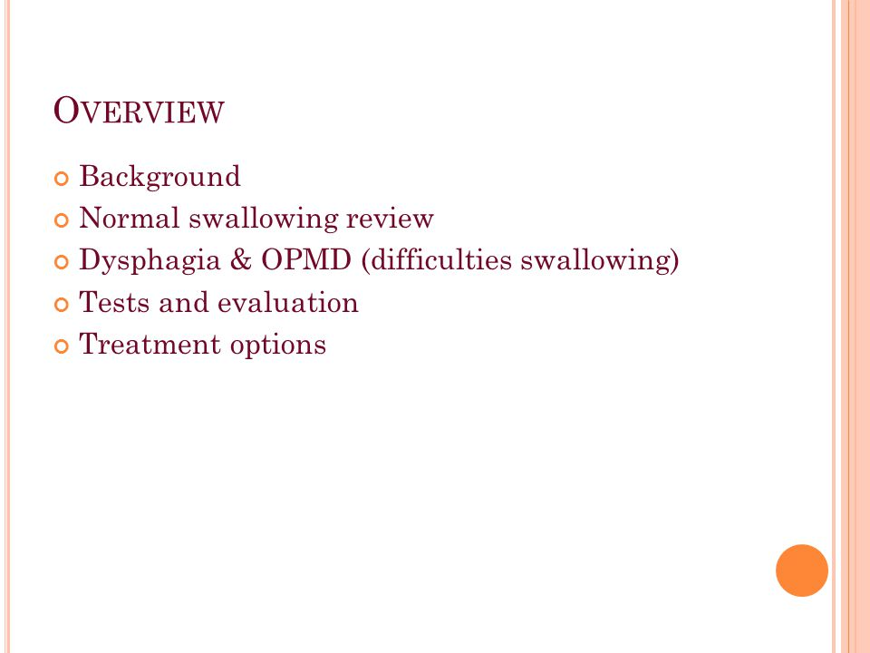 O VERVIEW Background Normal swallowing review Dysphagia & OPMD (difficulties swallowing) Tests and evaluation Treatment options