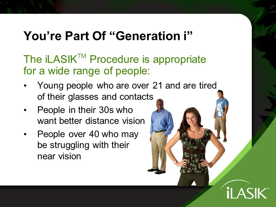 "You're Part Of ""Generation i"" Young people who are over 21 and are tired of their glasses and contacts People in their 30s who want better distance vi"