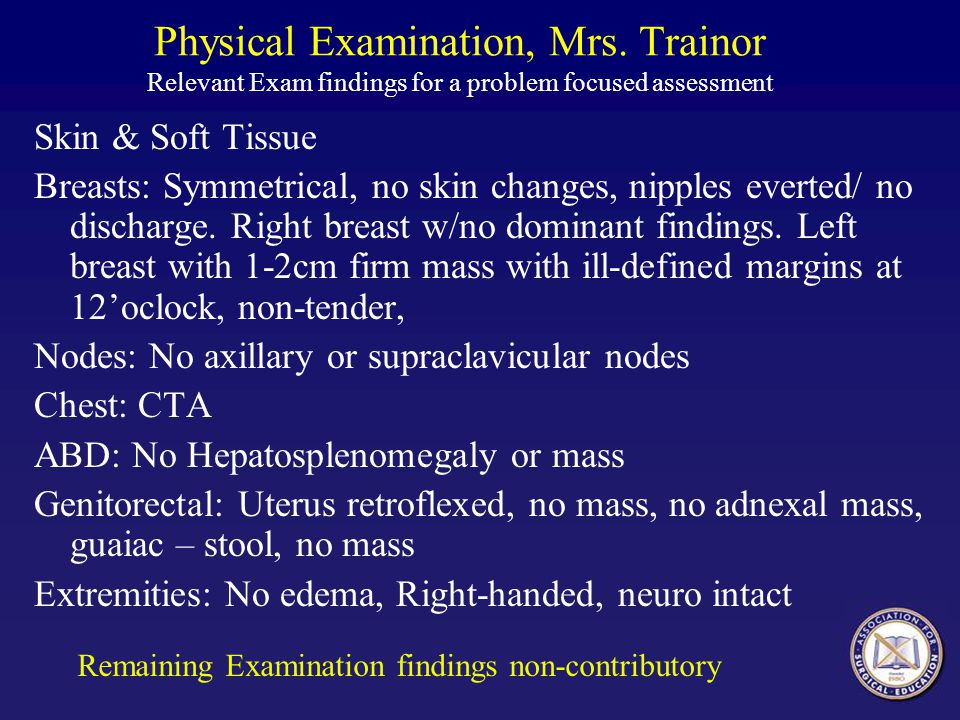 Physical Examination, Mrs. Trainor Relevant Exam findings for a problem focused assessment Skin & Soft Tissue Breasts: Symmetrical, no skin changes, n
