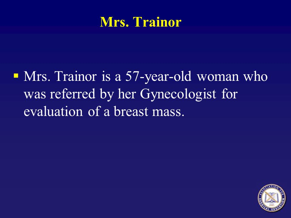 Mrs. Trainor  Mrs. Trainor is a 57-year-old woman who was referred by her Gynecologist for evaluation of a breast mass.