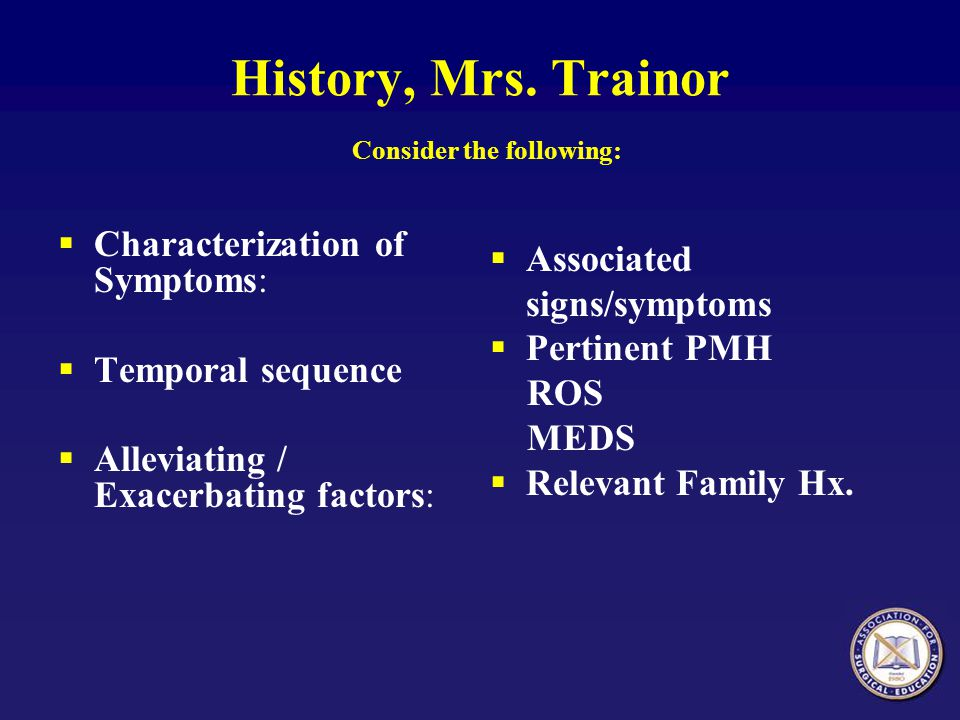History, Mrs. Trainor Consider the following:  Characterization of Symptoms:  Temporal sequence  Alleviating / Exacerbating factors:  Associated s