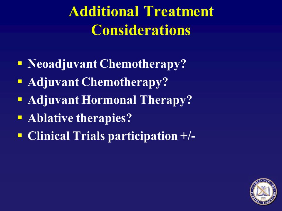 Additional Treatment Considerations  Neoadjuvant Chemotherapy?  Adjuvant Chemotherapy?  Adjuvant Hormonal Therapy?  Ablative therapies?  Clinical