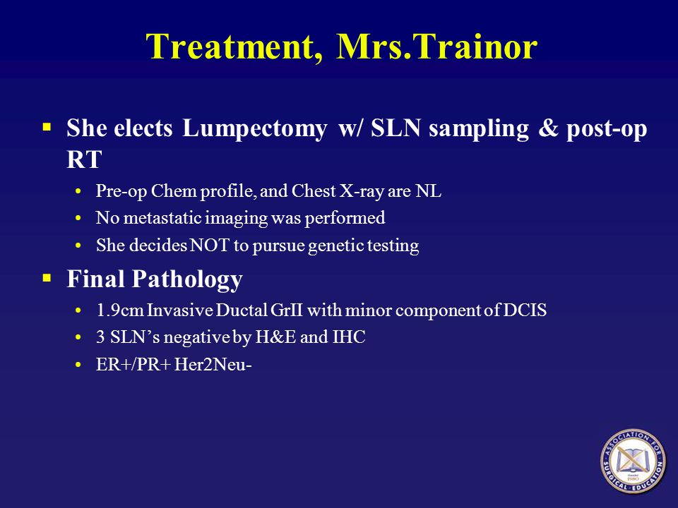 Treatment, Mrs.Trainor  She elects Lumpectomy w/ SLN sampling & post-op RT Pre-op Chem profile, and Chest X-ray are NL No metastatic imaging was perf