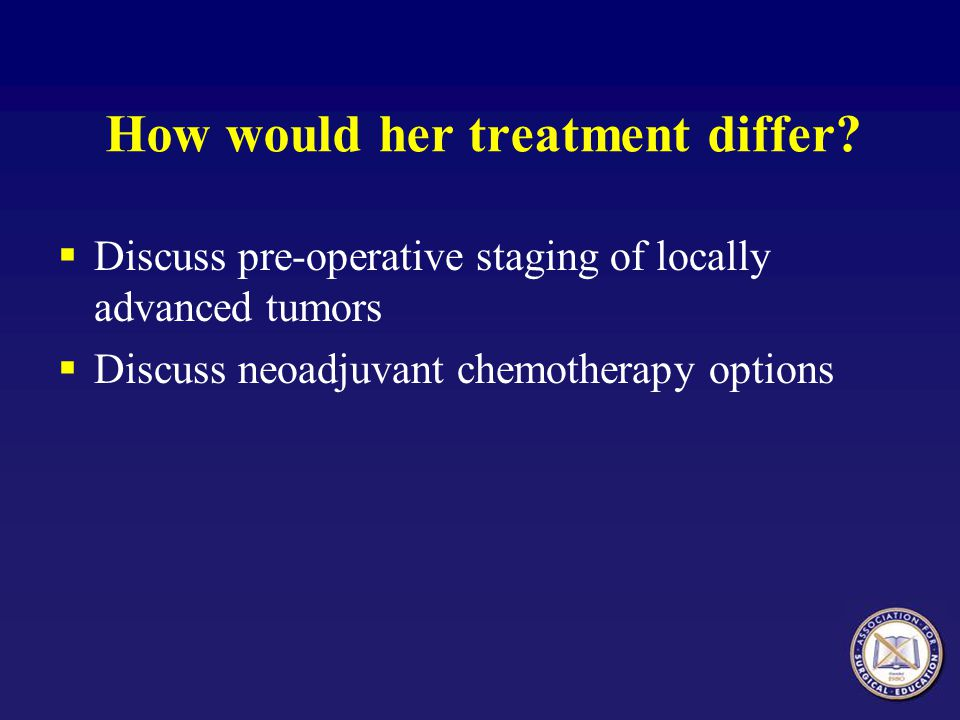 How would her treatment differ?  Discuss pre-operative staging of locally advanced tumors  Discuss neoadjuvant chemotherapy options