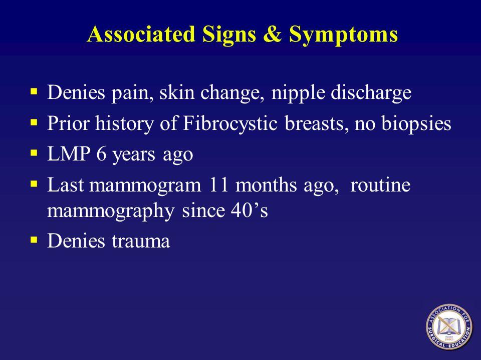 Associated Signs & Symptoms  Denies pain, skin change, nipple discharge  Prior history of Fibrocystic breasts, no biopsies  LMP 6 years ago  Last