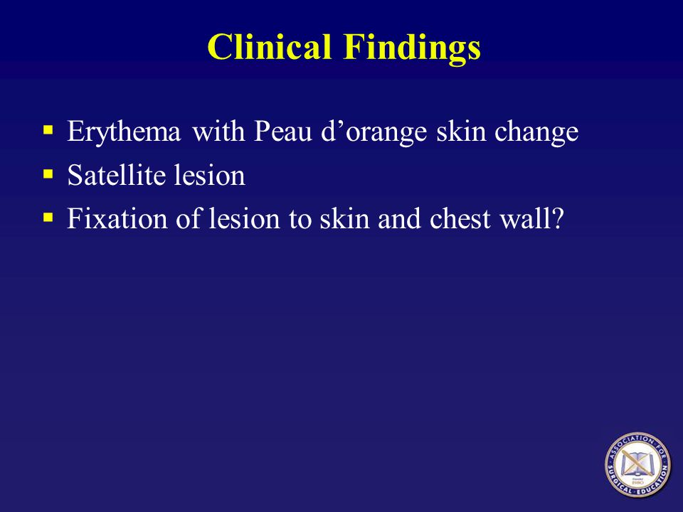 Clinical Findings  Erythema with Peau d'orange skin change  Satellite lesion  Fixation of lesion to skin and chest wall?