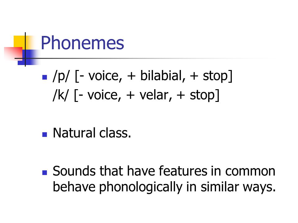Phonemes /p/ [- voice, + bilabial, + stop] /k/ [- voice, + velar, + stop] Natural class. Sounds that have features in common behave phonologically in