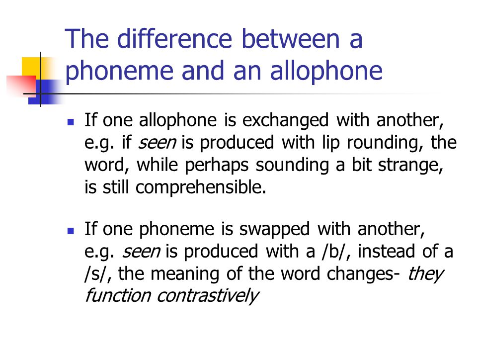 The difference between a phoneme and an allophone If one allophone is exchanged with another, e.g. if seen is produced with lip rounding, the word, wh