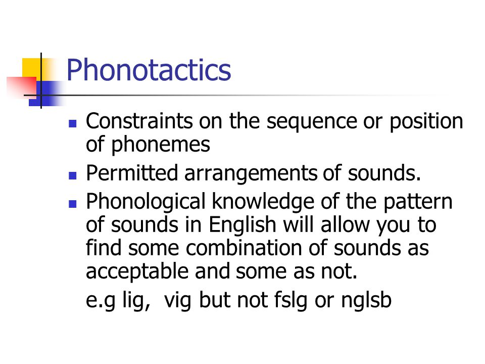 Phonotactics Constraints on the sequence or position of phonemes Permitted arrangements of sounds. Phonological knowledge of the pattern of sounds in