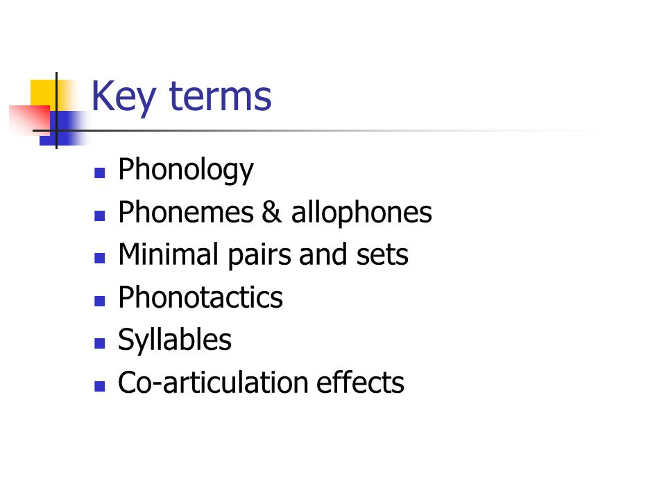 Key terms Phonology Phonemes & allophones Minimal pairs and sets Phonotactics Syllables Co-articulation effects