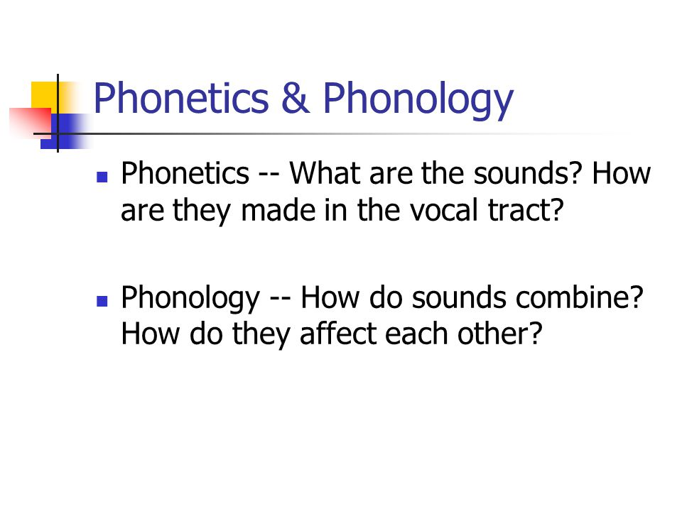 Phonetics & Phonology Phonetics -- What are the sounds? How are they made in the vocal tract? Phonology -- How do sounds combine? How do they affect e