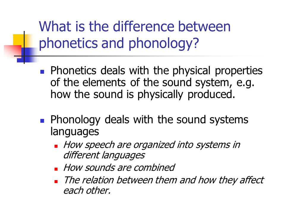 What is the difference between phonetics and phonology? Phonetics deals with the physical properties of the elements of the sound system, e.g. how the