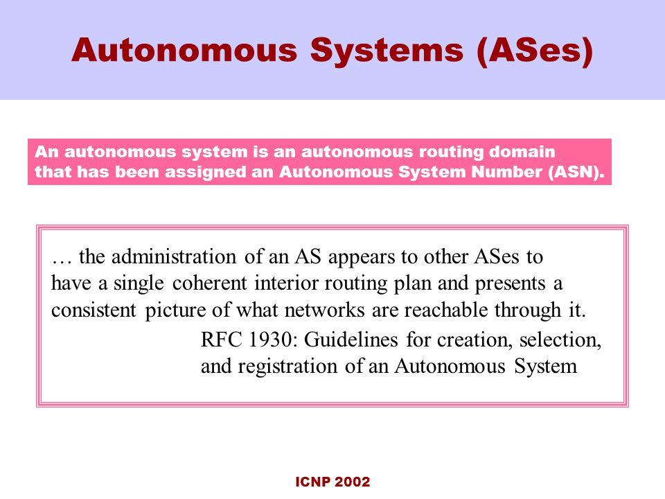 ICNP 2002 Autonomous Systems (ASes) An autonomous system is an autonomous routing domain that has been assigned an Autonomous System Number (ASN).