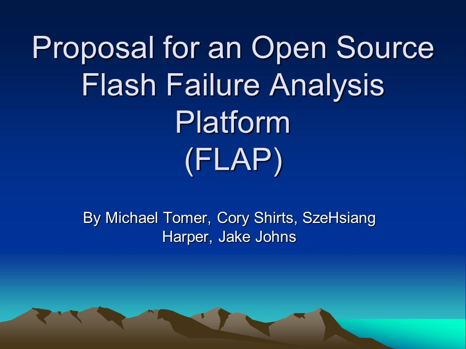 Proposal for an Open Source Flash Failure Analysis Platform (FLAP) By Michael Tomer, Cory Shirts, SzeHsiang Harper, Jake Johns