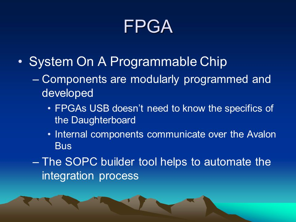 FPGA System On A Programmable Chip –Components are modularly programmed and developed FPGAs USB doesn't need to know the specifics of the Daughterboard Internal components communicate over the Avalon Bus –The SOPC builder tool helps to automate the integration process