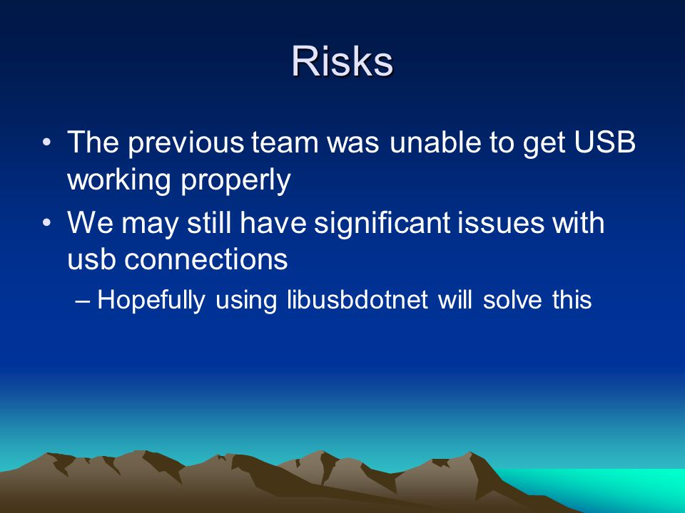 Risks The previous team was unable to get USB working properly We may still have significant issues with usb connections –Hopefully using libusbdotnet will solve this