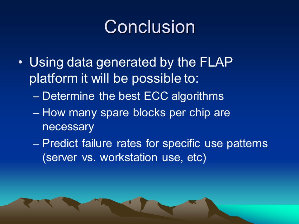Conclusion Using data generated by the FLAP platform it will be possible to: –Determine the best ECC algorithms –How many spare blocks per chip are necessary –Predict failure rates for specific use patterns (server vs.