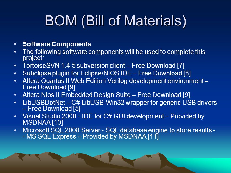 BOM (Bill of Materials) Software Components The following software components will be used to complete this project: TortoiseSVN 1.4.5 subversion client – Free Download [7] Subclipse plugin for Eclipse/NIOS IDE – Free Download [8] Altera Quartus II Web Edition Verilog development environment – Free Download [9] Altera Nios II Embedded Design Suite – Free Download [9] LibUSBDotNet – C# LibUSB-Win32 wrapper for generic USB drivers – Free Download [5] Visual Studio 2008 - IDE for C# GUI development – Provided by MSDNAA [10] Microsoft SQL 2008 Server - SQL database engine to store results - - MS SQL Express – Provided by MSDNAA [11]