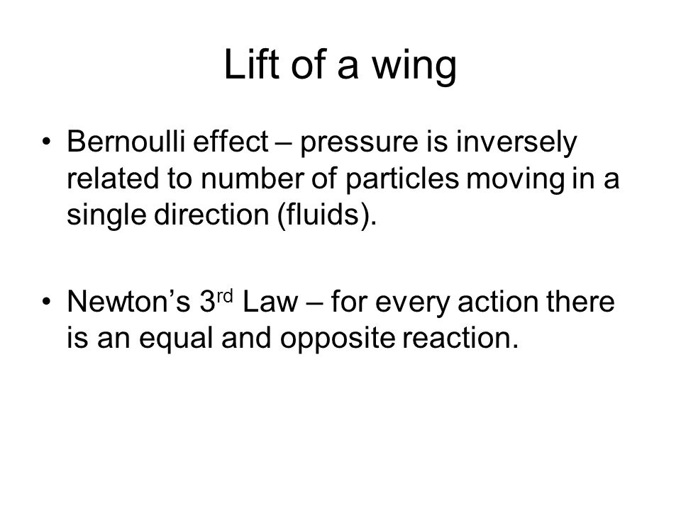 Lift of a wing Bernoulli effect – pressure is inversely related to number of particles moving in a single direction (fluids). Newton's 3 rd Law – for