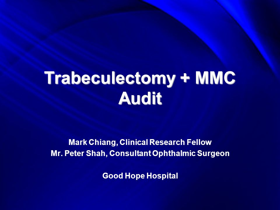 Trabeculectomy + MMC Audit Mark Chiang, Clinical Research Fellow Mr.