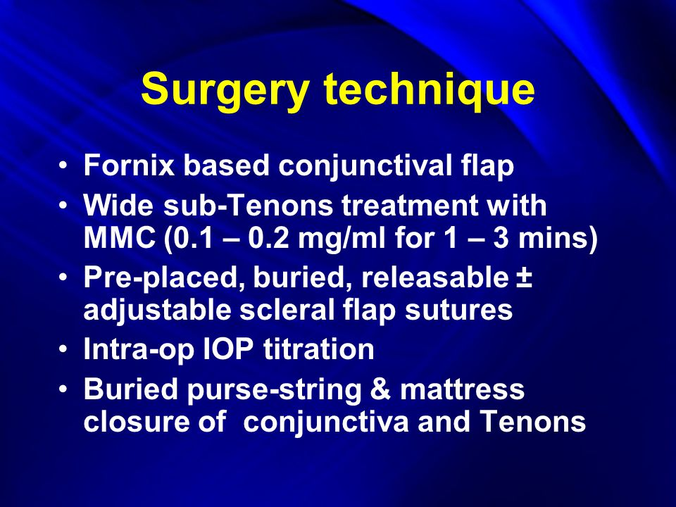 Surgery technique Fornix based conjunctival flap Wide sub-Tenons treatment with MMC (0.1 – 0.2 mg/ml for 1 – 3 mins) Pre-placed, buried, releasable ± adjustable scleral flap sutures Intra-op IOP titration Buried purse-string & mattress closure of conjunctiva and Tenons