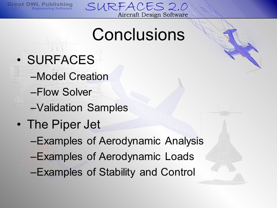 Conclusions SURFACES –Model Creation –Flow Solver –Validation Samples The Piper Jet –Examples of Aerodynamic Analysis –Examples of Aerodynamic Loads –Examples of Stability and Control