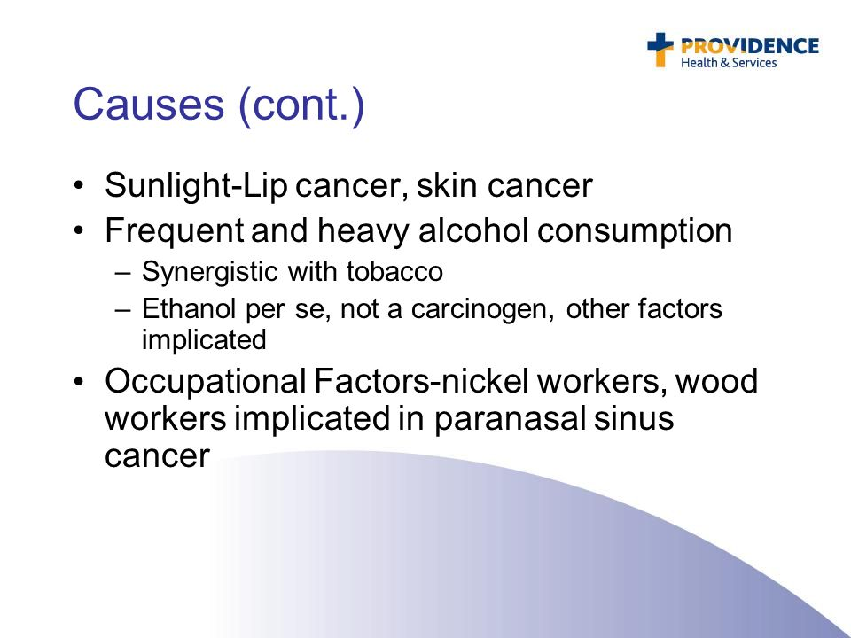 Causes (cont.) Sunlight-Lip cancer, skin cancer Frequent and heavy alcohol consumption –Synergistic with tobacco –Ethanol per se, not a carcinogen, ot