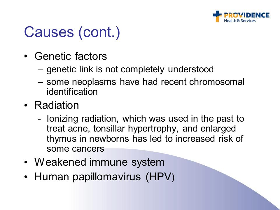 Causes (cont.) Genetic factors –genetic link is not completely understood –some neoplasms have had recent chromosomal identification Radiation -Ionizi