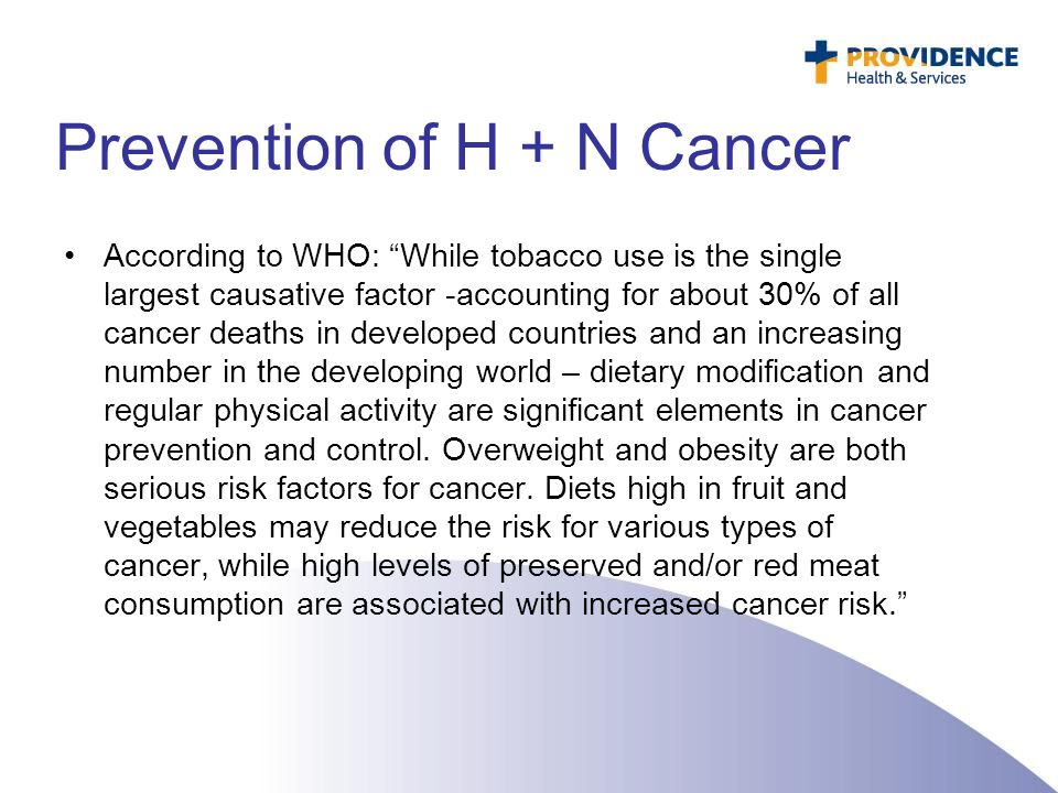 "Prevention of H + N Cancer According to WHO: ""While tobacco use is the single largest causative factor -accounting for about 30% of all cancer deaths"