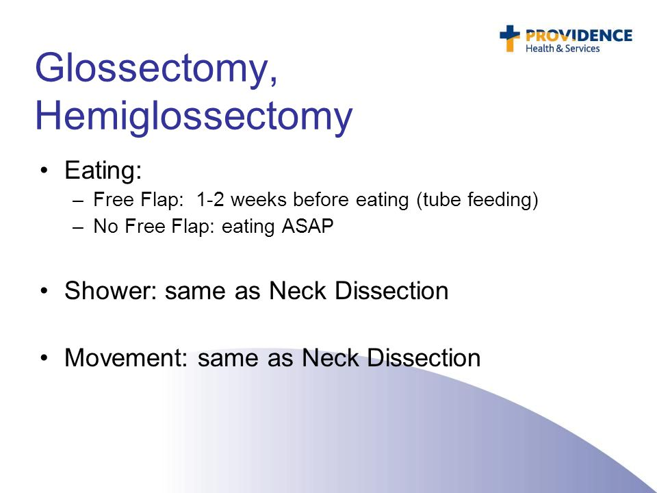 Eating: –Free Flap: 1-2 weeks before eating (tube feeding) –No Free Flap: eating ASAP Shower: same as Neck Dissection Movement: same as Neck Dissectio