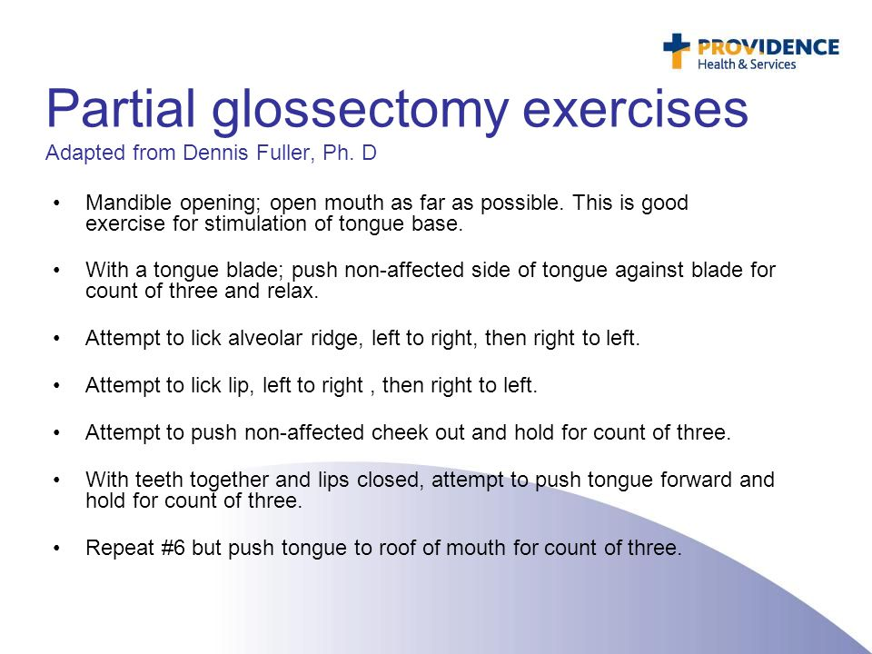 Partial glossectomy exercises Adapted from Dennis Fuller, Ph. D Mandible opening; open mouth as far as possible. This is good exercise for stimulation
