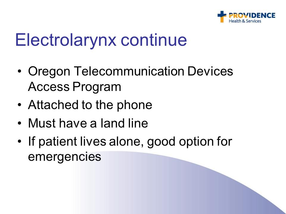Electrolarynx continue Oregon Telecommunication Devices Access Program Attached to the phone Must have a land line If patient lives alone, good option