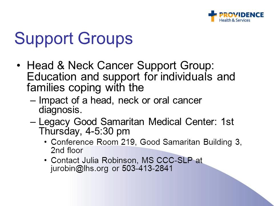 Support Groups Head & Neck Cancer Support Group: Education and support for individuals and families coping with the –Impact of a head, neck or oral ca