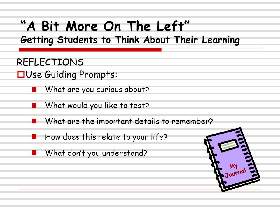 A Bit More On The Left Getting Students to Think About Their Learning REFLECTIONS  Use Guiding Prompts: What are you curious about.