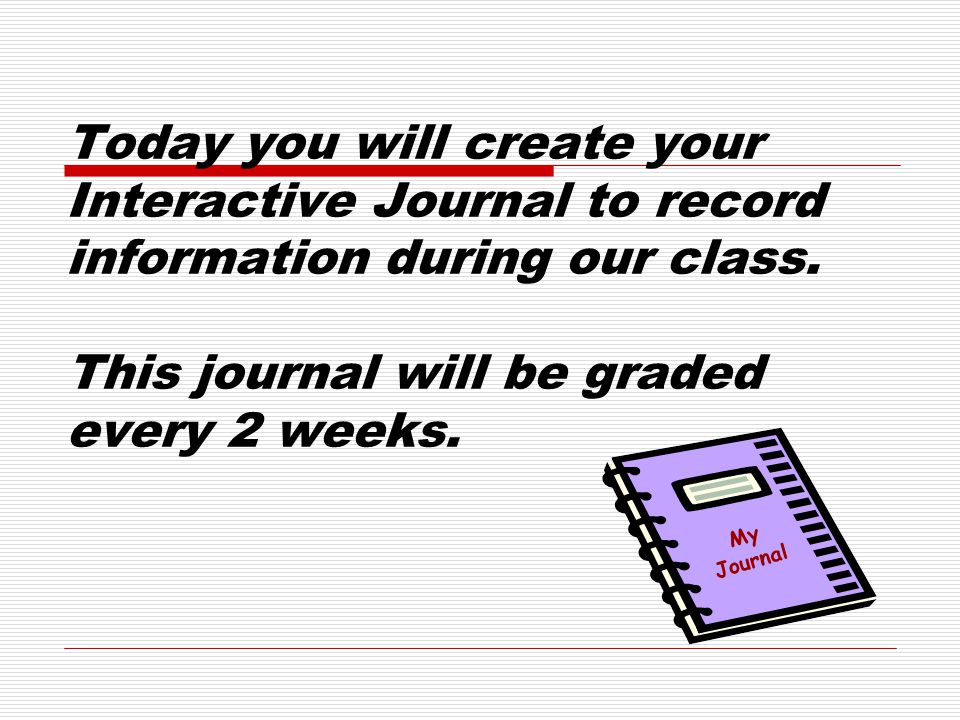 Today you will create your Interactive Journal to record information during our class.