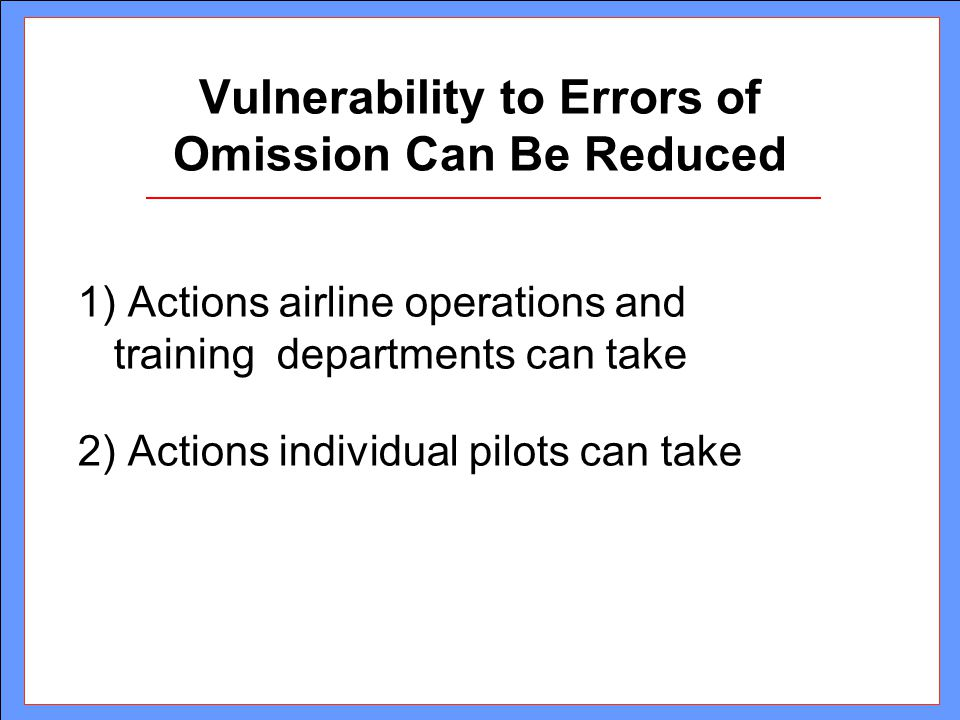 Vulnerability to Errors of Omission Can Be Reduced 1) Actions airline operations and training departments can take 2) Actions individual pilots can ta