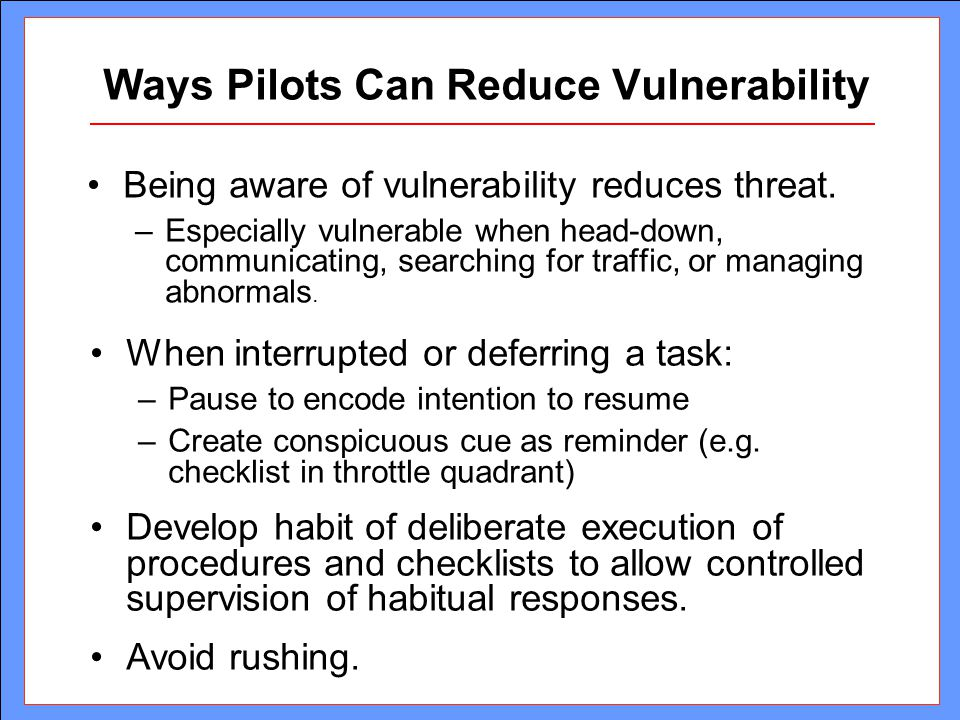 Ways Pilots Can Reduce Vulnerability Being aware of vulnerability reduces threat. –Especially vulnerable when head-down, communicating, searching for