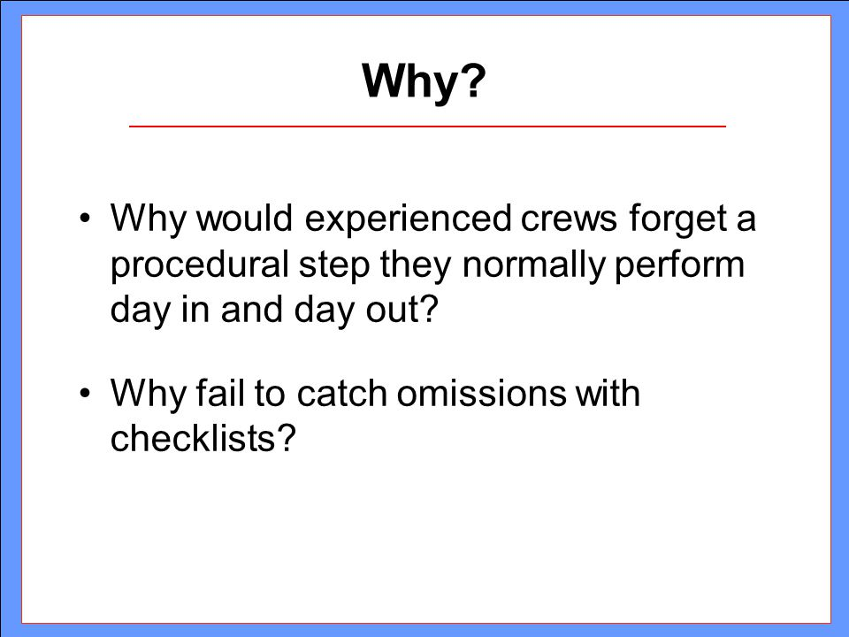 Why? Why would experienced crews forget a procedural step they normally perform day in and day out? Why fail to catch omissions with checklists?
