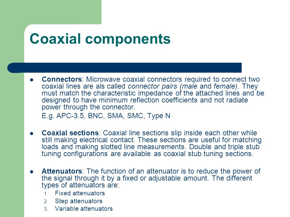 Coaxial components Connectors: Microwave coaxial connectors required to connect two coaxial lines are als called connector pairs (male and female). Th