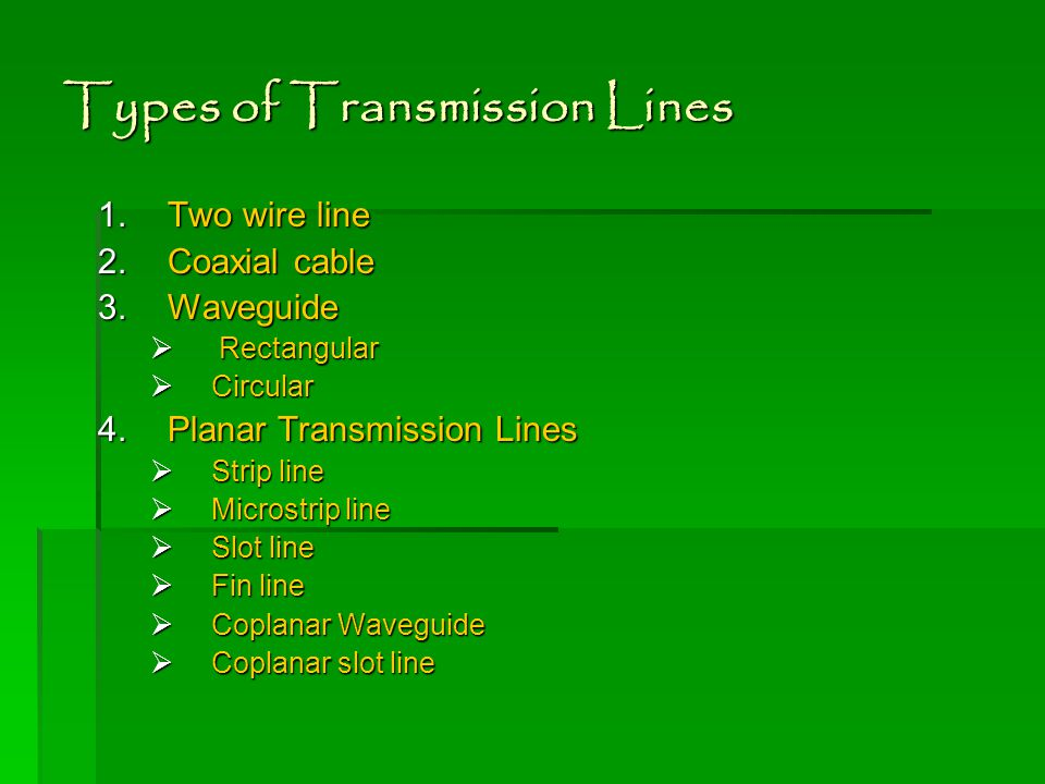 Types of Transmission Lines 1.Two wire line 2.Coaxial cable 3.Waveguide  Rectangular  Circular 4.Planar Transmission Lines  Strip line  Microstrip