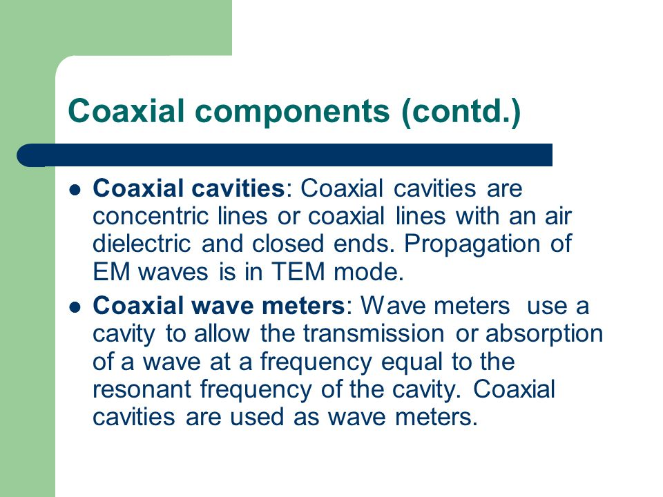Coaxial components (contd.) Coaxial cavities: Coaxial cavities are concentric lines or coaxial lines with an air dielectric and closed ends. Propagati