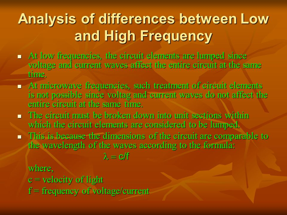 Analysis of differences between Low and High Frequency At low frequencies, the circuit elements are lumped since voltage and current waves affect the