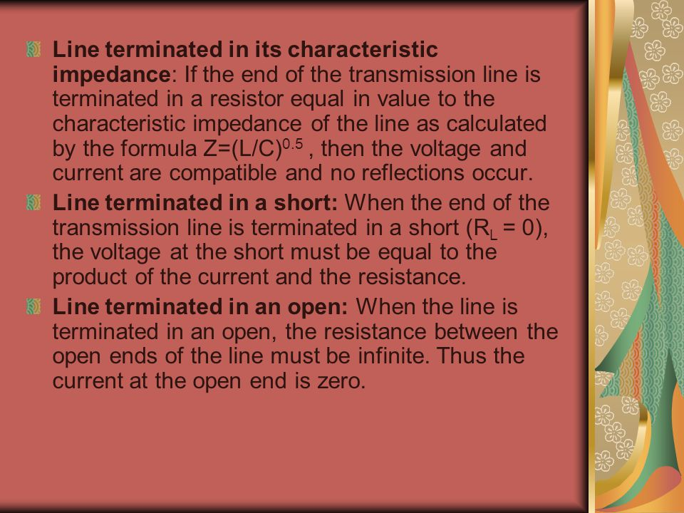 Line terminated in its characteristic impedance: If the end of the transmission line is terminated in a resistor equal in value to the characteristic
